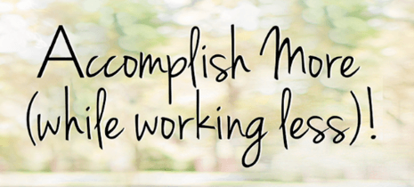 Accomplish more (while working less)!